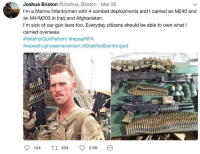 Memes, Afghanistan, and Boston: Joshua Boston Joshua Boston Mar 26  I'm a Marine Infantryman with 4 combat deployments and I carried an M240 and  an M4/M203 in Iraq and Afghanistan.  I'm sick of our gun laws too. Everyday citizens should be able to own what I  carried overseas