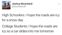 LITERALLY MEEEEEEEE funnyfriday funnytumblr tumblr funny tumblrtextpost funnytumblrtextpost funny haha humor hilarious: Joshua Bouchard  JoushBoush  High Schoolers: I hope the roads are icy  for a snow day  College Students: I hope the roads are  icy so a car slides into me tomorrow LITERALLY MEEEEEEEE funnyfriday funnytumblr tumblr funny tumblrtextpost funnytumblrtextpost funny haha humor hilarious