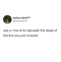 y mx b: joshua davidTM  @joshxdavid  use y- mx+b to calculate the slope of  the line you just crossed