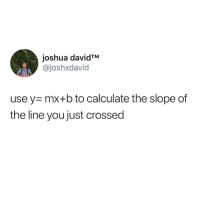 My boyfriend is the square root of negative one because he isn't real.: joshua davidTM  @joshxdavid  use y mx+b to calculate the slope of  the line you just crossed My boyfriend is the square root of negative one because he isn't real.