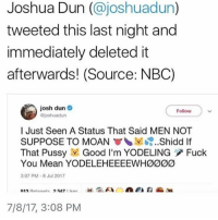 I saw Awolnation for the second time last night that was cool ~Tyler: Joshua Dun (@joshuadun)  tweeted this last night and  immediately deleted it  afterwards! (Source: NBC)  josh dun  joshuadun  Follow  l Just Seen A Status That Said MEN NOT  SUPPOSE TO MOAN ▼、보..?..Shidd lf  That Pussy Good I'm YODELING Fuck  You Mean YODELEHEEEEWHØØ00  3:07 PM-8 Jul 2017  7/8/17, 3:08 PM I saw Awolnation for the second time last night that was cool ~Tyler