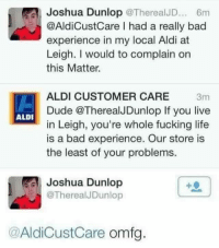 Bad, Dude, and Fucking: Joshua Dunlop @TherealJD 6m  @AldiCustCare I had a really bad  experience in my local Aldi at  Leigh. I would to complain on  this Matter.  ALDI CUSTOMER CARE 3m  Dude @TherealJDunlop If you live  in Leigh, you're whole fucking life  is a bad experience. Our store is  the least of your problems.  ALDI  冐: Joshua Dunlop  @TherealJDunlop  @AldiCustCare omfg Absolute classic😂 @jokezar posts the best memes