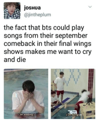 Memes, Songs, and Wings: josHua  @jintheplum  @jintheplum  the fact that bts could play  songs from their september  comeback in their final wings  shows makes me want to cry  and die  [Jin weeping  [ Jin dying] The concerts are going to be held in Seoul bangtansonyeondan bangtanboys bangtan BTS btsmeme v Jungkook jhope Jimin jin suga rapmonster kpopexlikes kpop kpoplfl kpopf4f beyondthescenes bighit btsarmy btsf4f Korea kpopmemes kpopmeme