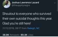 Wholesome, Raleigh Nc, and Who: Joshua Lawrence Lazard  @theuppitynegro  Shoutout to everyone who survived  their own suicidal thoughts this year.  Glad you're still here!  21/12/2018, 06:17 from Raleigh, NC  38.9K Retweets 89.3K Likes BPT can be wholesome