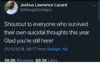 Good, Raleigh Nc, and Who: Joshua Lawrence Lazard  @theuppitynegro  Shoutout to everyone who survived  their own suicidal thoughts this year.  Glad you're still here!  21/12/2018, 06:17 from Raleigh, NC  38.9K Retweets 89.3K Likes Good guy