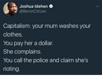 <p>A black man&rsquo;s guide to socio-political terms (via /r/BlackPeopleTwitter)</p>: Joshua ldehen  @BeninCitizen  Capitalism: your mum washes your  clothes.  You pay her a dollar.  She complains.  You call the police and claim she's  rioting. <p>A black man&rsquo;s guide to socio-political terms (via /r/BlackPeopleTwitter)</p>