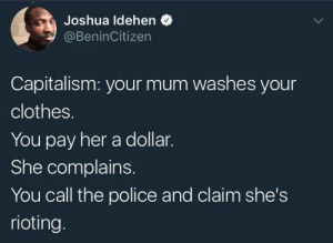 A black mans guide to socio-political terms: Joshua ldehen  @BeninCitizen  Capitalism: your mum washes your  clothes.  You pay her a dollar.  She complains.  You call the police and claim she's  rioting. A black mans guide to socio-political terms