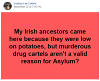 Exactly.: Joshua Lee Collins  November 25 at 7:05 PM  My Irish ancestors came  here because they were loW  on potatoes, but murderous  drug cartels aren't a valid  reason for Asylum? Exactly.