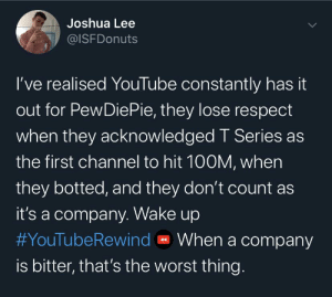 This tweet speaks words about YouTubes maturity.: Joshua Lee  @ISFDonuts  I've realised YouTube constantly has it  out for PewDiePie, they lose respect  when they acknowledged T Series as  the first channel to hit 100M, when  they botted, and they don't count as  it's a company. Wake up  #YouTubeRewind O When a company  is bitter, that's the worst thing. This tweet speaks words about YouTubes maturity.