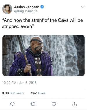 """Cavs, Dank, and Memes: Josiah Johnson  @KingJosiah54  """"And now the strenf of the Cavs will be  stripped eweh""""  10:09 PM Jun 8, 2018  8.7K Retweets  19K Likes I dont have a clever title for this. by Le_Pur FOLLOW HERE 4 MORE MEMES."""