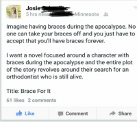 I'd watch that.: Josie  5 hrs near  Minnesota  Imagine having braces during the apocalypse. No  one can take your braces off and you just have to  accept that you'll have braces forever.  I want a novel focused around a character with  braces during the apocalypse and the entire plot  of the story revolves around their search for an  orthodontist who is still alive.  Title: Brace For It  61 likes 2 comments  Like  Comment  Share I'd watch that.
