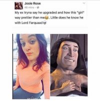 "ded as fuckk: Josie Rose  46 mins .  My ex tryna say he upgraded and how this ""girl""  way prettier than me Little does he know he  with Lord Farquaad ded as fuckk"