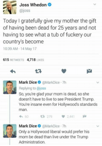 (GC): Joss Whedon  ajoss  Today gratefully give my mother the gift  of having been dead for 25 years and not  having to see what a tub of fuckery our  country's become  10:39 AM 14 May 17  615  RETWEETS  4,718  LIKES  Mark Dice  MarkDice 7h  Replying to @joss  So, you're glad your mom is dead, so she  doesn't have to live to see President Trump.  You're insane even for Hollywood's standards  man.  60  279  2.441  Mark Dice  @MarkDice 7h  d Only a Hollywood liberal would prefer his  mom be dead than live under the Trump  Administration. (GC)