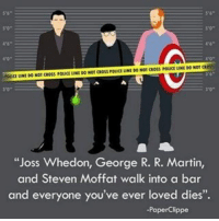 "Pretty much 😢: ""Joss Whedon, George R  R. Martin,  and Steven Moffat walk into a bar  and everyone you've ever loved dies""  -PaperClippe Pretty much 😢"