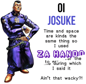 Space, Time, and Thing: JOSUKE  BIELTON  Time and space  are kinda the  same thing so  I used  oIo  ZA HANDD  er the  to auring which  I said it  ..IC  Ain't that wacky?! Oi Josuke! I -- and leapt past it!