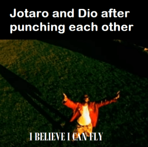 Dio, Can, and Fly: Jotaro and Dio after  punching each other  I BELIEVE I CAN FLY They're just jumping