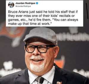 "Fire, Work, and Games: Jourdan Rodrigue  @JourdanRodrigue  Bruce Arians just said he told his staff that if  they ever miss one of their kids' recitals or  games, etc., he'd fire them. ""You can always  make up that time at work.'"" Bruce Arians is a very wholesome man."
