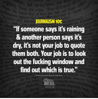 "Fucking, True, and Media: JOURNALISM 101:  ""If someone says it's raining  & another person says it's  dry, it's not your job to quote  them both. Your job is to look  out the fucking window and  find out which is true.""  Source: Journalism Tutor via Sally Claire  WE ARE THE  MEDIA #HateLiberalsBiteMe"