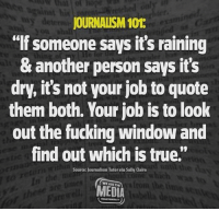 "Yes. #Journalism. Image from We Are The Media.: JOURNALISM 101  ""If someone says it's raining  & another person says it's  dry, it's not your job to quote  them both. Your job is to look  out the fucking window and  find out which is true.""  Source: Journalism Tutor via Sally Claire  WE ARE THE  MEDIA Yes. #Journalism. Image from We Are The Media."