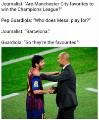 """Guardiola ... Who do you think are favorites to win? 🙌🏻: Journalist: """"Are Manchester City favorites to  win the Champions League?""""  Pep Guardiola: """"Who does Messi play for?""""  Journalist: """"Barcelona.""""  Guardiola: """"So they're the favourites.""""  LFP Guardiola ... Who do you think are favorites to win? 🙌🏻"""