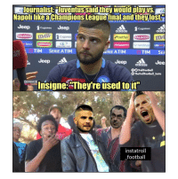 "Adidas, Football, and Memes: Journalist:Juventussaid they would dayys  NapolilikeaChampions Leaguetinal and theylost  Jeep games Jeep  BALOCCO melcygames  UM TIM SERIE ATIM  Jeep  Cygames  adidaS  adid  Banca  noberasCO  randstad  UBI  LINGLONG TIRE  SERIE ATIM  TIM SER  RT  Jeep aldGS Jee  Is  TrollFootball  The TrollFootball Insta  Insigne""Theyre used toir  instatroll  football Throwing Heat 🔥👊😂 Napoli Juventus Rivalry SerieA TrashTalk Insigne"