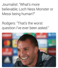 "😅: Journalist: ""What's more  believable; Loch Ness Monster or  Messi being human?""  Rodgers. ""That's the Worst  question I've ever been asked. 😅"