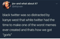 "Blackpeopletwitter, Kanye, and Meme: jov-and what about it?  @ehjovarn  black twitter was so distracted by  kanye west that white twitter had the  time to make one of the worst memes  ever created and thats how we got  ""gorls"" <p>The gorl meme needs to diee #issadub (via /r/BlackPeopleTwitter)</p>"