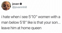 "Memes, Queen, and Good Morning: Jovan 7  @jovanmhill  i hate when i see 5'10"" women with a  man below 5'8"" like is that your son.  leave him at home queen  IOI Good morning ☕️"