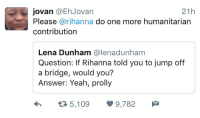 Blackpeopletwitter, Rihanna, and Yeah: jovan @EhJovan  21h  Please @rihanna do one more humanitarian  contribution  Lena Dunham @lenadunham  Question: If Rihanna told you to jump off  a bridge, would you?  Answer: Yeah, prolly  Я 5,109  9,782 <p>Cleansing the world of the critter would be a significant act of humanitarianism (via /r/BlackPeopleTwitter)</p>