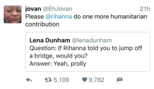Rihanna, Yeah, and World: jovan @EhJovan  21h  Please @rihanna do one more humanitarian  contribution  Lena Dunham @lenadunham  Question: If Rihanna told you to jump off  a bridge, would you?  Answer: Yeah, prolly  Я 5,109  9,782 Cleansing the world of the critter would be a significant act of humanitarianism