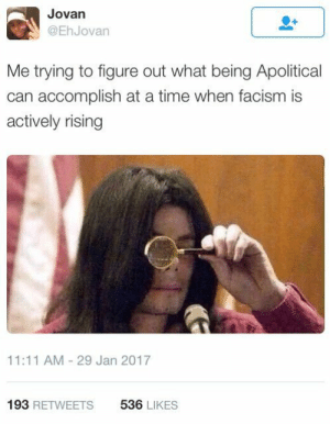 Bad, The Middle, and Time: Jovan  @EhJovan  Me trying to figure out what being Apolitical  can accomplish at a time when facism is  actively rising  11:11 AM-29 Jan 2017  193 RETWEETS  536 LIKES Please stay in the middle and remember both sides are bad 😊