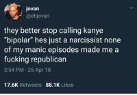 """Blackpeopletwitter, Fucking, and Kanye: jovan  @ehjovan  they better stop calling kanye  """"bipolar"""" hes just a narcissist none  of my manic episodes made me a  fucking republican  3:54 PM 25 Apr 18  17.6K Retweets 88.1K Likes <p>What disorder Kanye got? (via /r/BlackPeopleTwitter)</p>"""