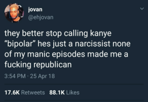 """What disorder Kanye got?: jovan  @ehjovan  they better stop calling kanye  """"bipolar"""" hes just a narcissist none  of my manic episodes made me a  fucking republican  3:54 PM 25 Apr 18  17.6K Retweets 88.1K Likes What disorder Kanye got?"""