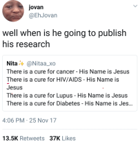<p>Do you think that&rsquo;s Dr. Jesus with an MD or PhD? (via /r/BlackPeopleTwitter)</p>: jovan  @EhJovan  well when is he going to publish  his research  Nita..〉 @Nitaa_xo  There is a cure for cancer - His Name is Jesus  There is a cure for HIV/AIDS His Name is  Jesus  There is a cure for Lupus - His Name is Jesus  There is a cure for Diabetes - His Name is Jes  4:06 PM 25 Nov 17  13.5K Retweets 37K Likes <p>Do you think that&rsquo;s Dr. Jesus with an MD or PhD? (via /r/BlackPeopleTwitter)</p>