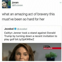 <p>She then HAD to spent that day just chilling on her sommer residence 😭 (via /r/BlackPeopleTwitter)</p>: jovan  @EhJovan  what an amazing act of bravery this  must've been so hard for her  Jezebel @Jezebel  Caitlyn Jenner took a stand against Donald  Trump by turning down a recent invitation to  play golf bit.ly/2pKW6wZ  NEWS  EXCLUSIVE <p>She then HAD to spent that day just chilling on her sommer residence 😭 (via /r/BlackPeopleTwitter)</p>