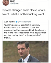 "Fucking, Memes, and White House: jovan  @ehjovan  wow he changed some clocks what a  talent... what a mother fucking talent...  Alex Reimer @AlexReimer1  Trump's personal assistant is strikingly  handsome-and talented: ""Over the  weekend, McEntee ensured that the clocks in  the White House residence were adjusted for  daylight-saving time."" wsj.com/articles/  trump.. Shaking"
