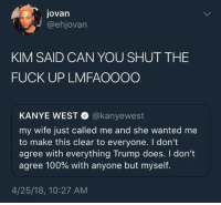 <p>She told him to sit his ass down. (via /r/BlackPeopleTwitter)</p>: Jovan  @ehjovarn  KIM SAID CAN YOU SHUT THE  FUCK UP LMFAOOOO  KANYE WEST @kanyewest  my wife just called me and she wanted me  to make this clear to everyone. I dont  agree with everything Trump does. I don't  agree 100% with anyone but myself.  4/25/18, 10:27 AM <p>She told him to sit his ass down. (via /r/BlackPeopleTwitter)</p>