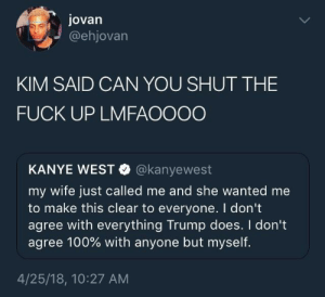 She told him to sit his ass down.: Jovan  @ehjovarn  KIM SAID CAN YOU SHUT THE  FUCK UP LMFAOOOO  KANYE WEST @kanyewest  my wife just called me and she wanted me  to make this clear to everyone. I dont  agree with everything Trump does. I don't  agree 100% with anyone but myself.  4/25/18, 10:27 AM She told him to sit his ass down.