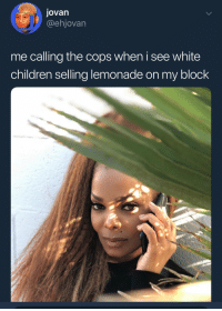 Blackpeopletwitter, Children, and Hello: Jovan  @ehjovarn  me calling the cops when i see white  children sellina lemonade on my block <p>Hello, there's someone out here not giving me their ID. Please come. (via /r/BlackPeopleTwitter)</p>
