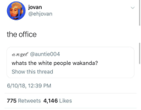 <p>Dunder Mifflin Forever (via /r/BlackPeopleTwitter)</p>: jovan  @ehjovarn  the office  anget @auntie004  whats the white people wakanda?  Show this thread  6/10/18, 12:39 PM  775 Retweets 4,146 Likes <p>Dunder Mifflin Forever (via /r/BlackPeopleTwitter)</p>
