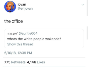 Dunder Mifflin Forever: jovan  @ehjovarn  the office  anget @auntie004  whats the white people wakanda?  Show this thread  6/10/18, 12:39 PM  775 Retweets 4,146 Likes Dunder Mifflin Forever