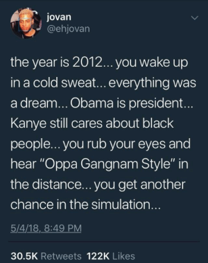 "A Dream, God, and Kanye: Jovan  @ehjovarn  the year is 201.2... you wake up  in a cold sweat... everything was  a dream... Obama is president...  Kanye still cares about black  people...you rub your eyes and  hear ""Oppa Gangnam Style"" in  the distance... you get another  chance in the simulation..  5/4/18,_8:49 PM  30.5K Retweets 122K Likes Oh thank God"
