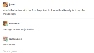 Unpopular Opinionsomg-humor.tumblr.com: jovan  what's that anime with the four boys that look exactly alike why is it popular  they're ugly  sametrue  teenage mutant ninja turtles  spaceuncle  the beatles  Source: jovan Unpopular Opinionsomg-humor.tumblr.com
