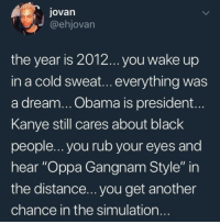 "If only we could go back: jovarn  @ehjovarn  the year is 2012... you wake up  in a cold sweat...everything was  a dream... Obama is president...  Kanye still cares about black  people... you rub your eyes and  hear ""Oppa Gangnam Style"" in  the distance... you get another  chance in the simulation If only we could go back"