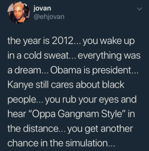 "A Dream, Dank, and Kanye: jovarn  @ehjovarn  the year is 2012... you wake up  in a cold sweat...everything was  a dream... Obama is president...  Kanye still cares about black  people... you rub your eyes and  hear ""Oppa Gangnam Style"" in  the distance... you get another  chance in the simulation If only we could go back by ishan0102 MORE MEMES"