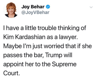 Kim Kardashian, Lawyer, and Memes: Joy Behar  @JoyVBehar  I have a little trouble thinking of  Kim Kardashian as a lawyer.  Maybe l'm just worried that if she  passes the bar, Trump will  appoint her to the Supreme  Court.