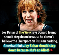 Russian Hacking: Joy Behar of The View says Donald Trump  should step down because he doesn't  believe the CIA report on Russian hacking  America thinks Joy hould step  down because she's an idiot! r