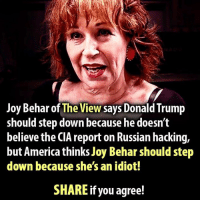 TRUTH HURTS ! $RJ$: Joy Behar of The View says Donald Trump  should step down because he doesn't  believe the CIA report on Russian hacking,  but America thinks Joy Beharshould step  down because she's an idiot!  SHARE if you agree! TRUTH HURTS ! $RJ$