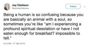 "Animal, Breakfast, and Irl: Joy Clarkson  @joynessthebrave  Follow  Being a human is so confusing because you  are basically an animal with a soul, so  sometimes you're like ""am I experiencing a  profound spiritual desolation or have I not  eaten enough for breakfast? impossible to  tell.""  9:19 AM-27 Mar 2019 me irl"