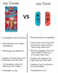 Memes, 🤖, and Joy: Joy Cones  Joy Cons  VS  Compatible with all flavors  Not backwards compatible.  Revolutionary ice-cream  Cannot do a full revolution  around the room without  receptacle.  becoming desynced.  Will be outdated when the  Will always be delicious.  new model comes out  6 months from now.  People will want their own  People will laugh at you  if they see you with one.  if they see you with one.  It is already a dock for  Needs to be in a dock to  delicious ice-cream.  be comfortable.  Emphasis on joy.  Emphasis on con. I want ice cream rn - - Leave a Like and follow me for more funny content! I really appreciate it :D -Taggs: Pokémon pokemonsun pokemonmoon meme smashbros ness nintendo switch f4f like